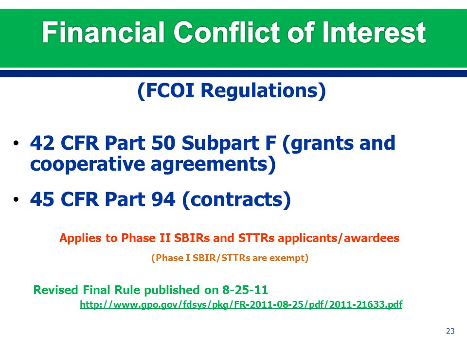 (FCOI Regulations) 42 CFR Part 50 Subpart F (grants and cooperative agreements) 45 CFR Part 94 (contracts) Applies to Phase II SBIRs and STTRs applicants/awardees (Phase I SBIR/STTRs are exempt) Revised Final Rule published on 8-25-11 http://www.gpo.gov/fdsys/pkg/FR-2011-08-25/pdf/2011-21633.pdf 23