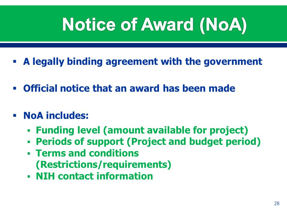  A legally binding agreement with the government  Official notice that an award has been made  NoA includes:  Funding level (amount available for project)  Periods of support (Project and budget period)  Terms and conditions (Restrictions/requirements)  NIH contact information 28