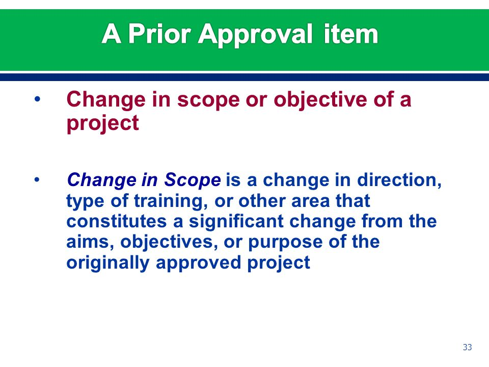 Change in scope or objective of a project Change in Scope is a change in direction, type of training, or other area that constitutes a significant change from the aims, objectives, or purpose of the originally approved project 33