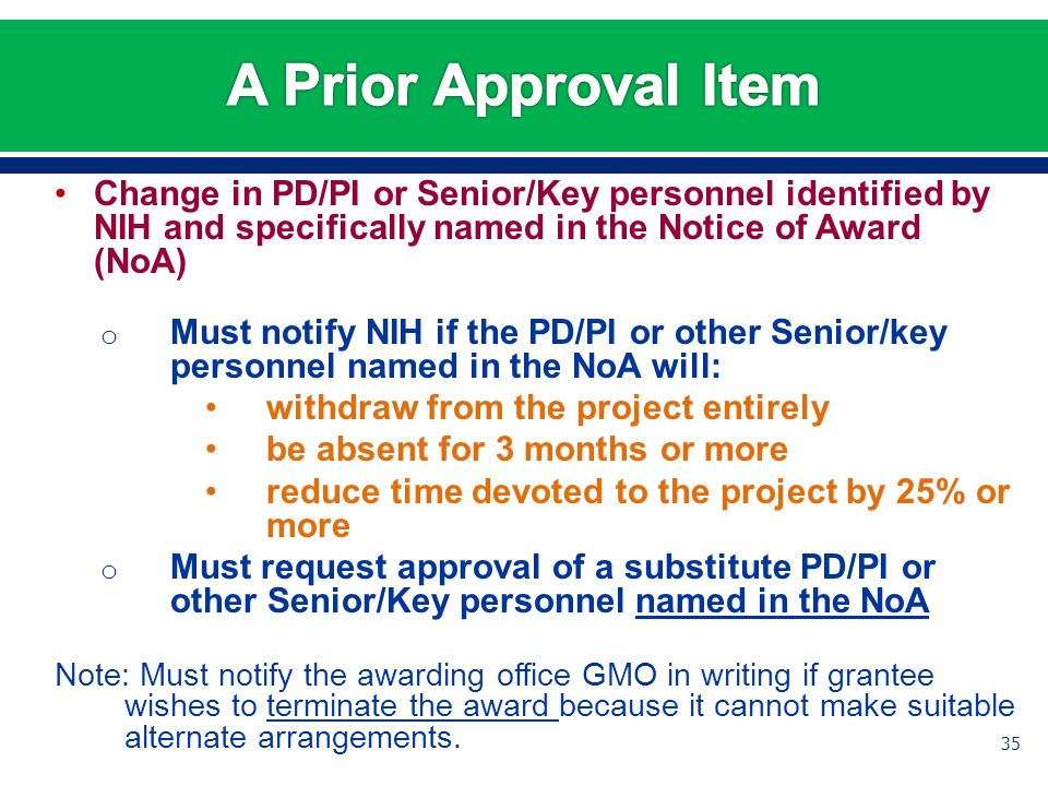 Change in PD/PI or Senior/Key personnel identified by NIH and specifically named in the Notice of Award (NoA) o Must notify NIH if the PD/PI or other Senior/key personnel named in the NoA will: withdraw from the project entirely be absent for 3 months or more reduce time devoted to the project by 25% or more o Must request approval of a substitute PD/PI or other Senior/Key personnel named in the NoA Note: Must notify the awarding office GMO in writing if grantee wishes to terminate the award because it cannot make suitable alternate arrangements.
