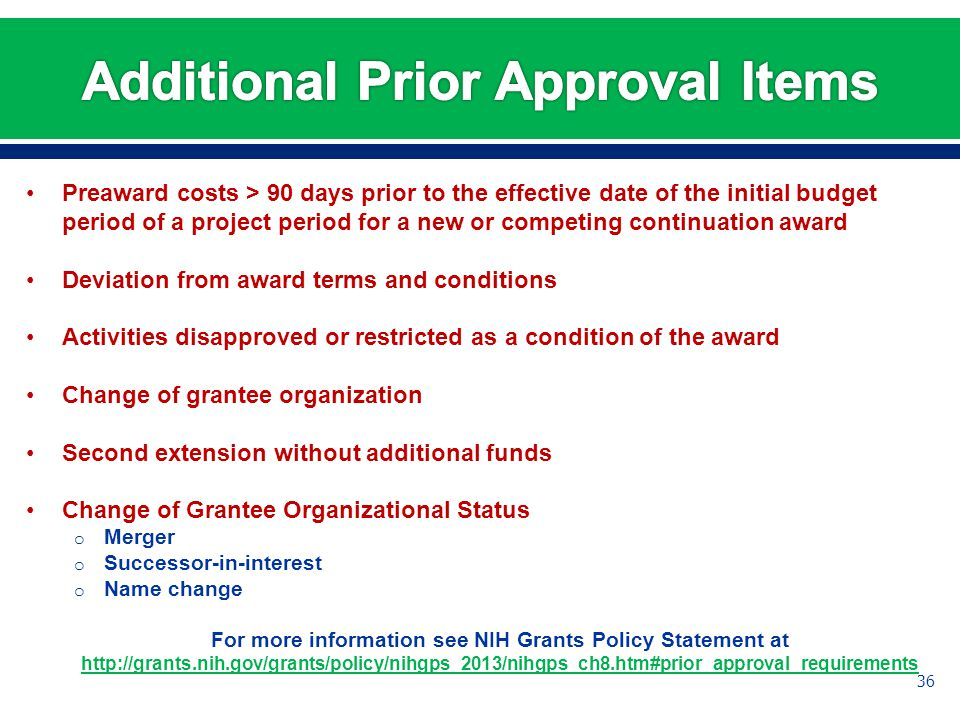 Preaward costs > 90 days prior to the effective date of the initial budget period of a project period for a new or competing continuation award Deviation from award terms and conditions Activities disapproved or restricted as a condition of the award Change of grantee organization Second extension without additional funds Change of Grantee Organizational Status o Merger o Successor-in-interest o Name change For more information see NIH Grants Policy Statement at http://grants.nih.gov/grants/policy/nihgps_2013/nihgps_ch8.htm#prior_approval_requirements 36