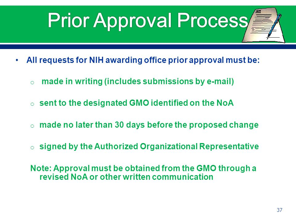All requests for NIH awarding office prior approval must be: o made in writing (includes submissions by e-mail) o sent to the designated GMO identified on the NoA o made no later than 30 days before the proposed change o signed by the Authorized Organizational Representative Note: Approval must be obtained from the GMO through a revised NoA or other written communication 37