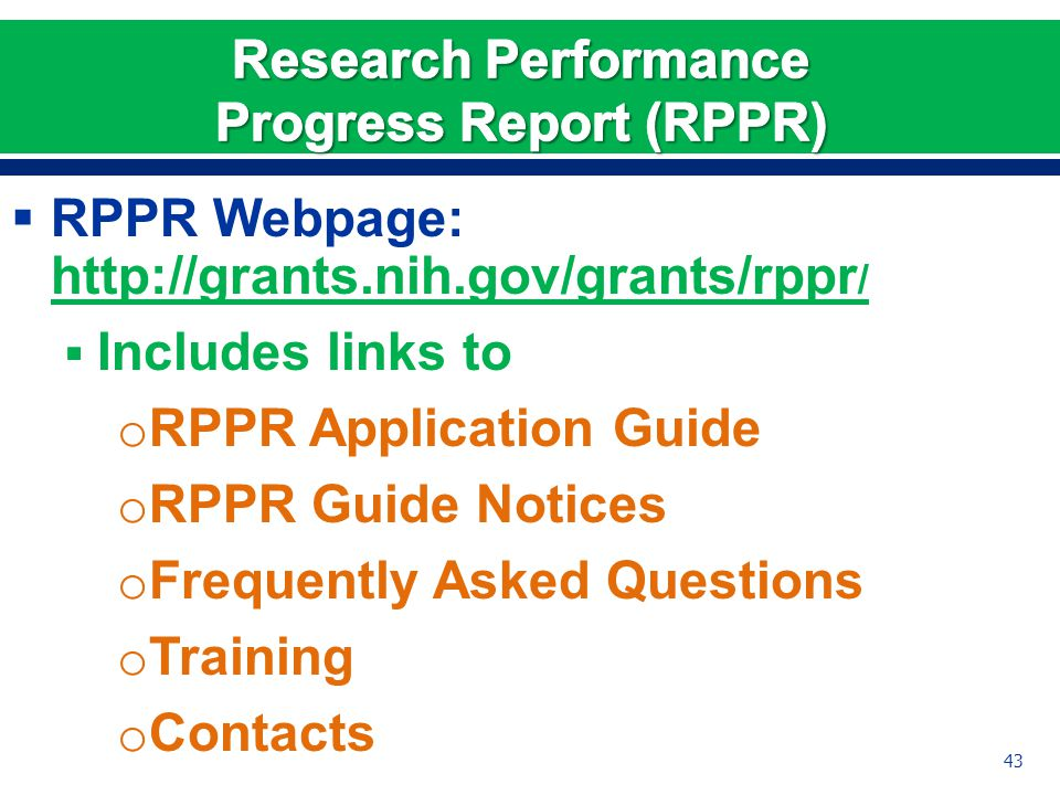  RPPR Webpage: http://grants.nih.gov/grants/rppr / http://grants.nih.gov/grants/rppr /  Includes links to o RPPR Application Guide o RPPR Guide Notices o Frequently Asked Questions o Training o Contacts 43