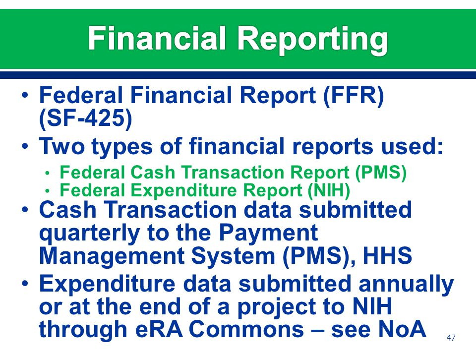 Federal Financial Report (FFR) (SF-425) Two types of financial reports used: Federal Cash Transaction Report (PMS) Federal Expenditure Report (NIH) Cash Transaction data submitted quarterly to the Payment Management System (PMS), HHS Expenditure data submitted annually or at the end of a project to NIH through eRA Commons – see NoA 47