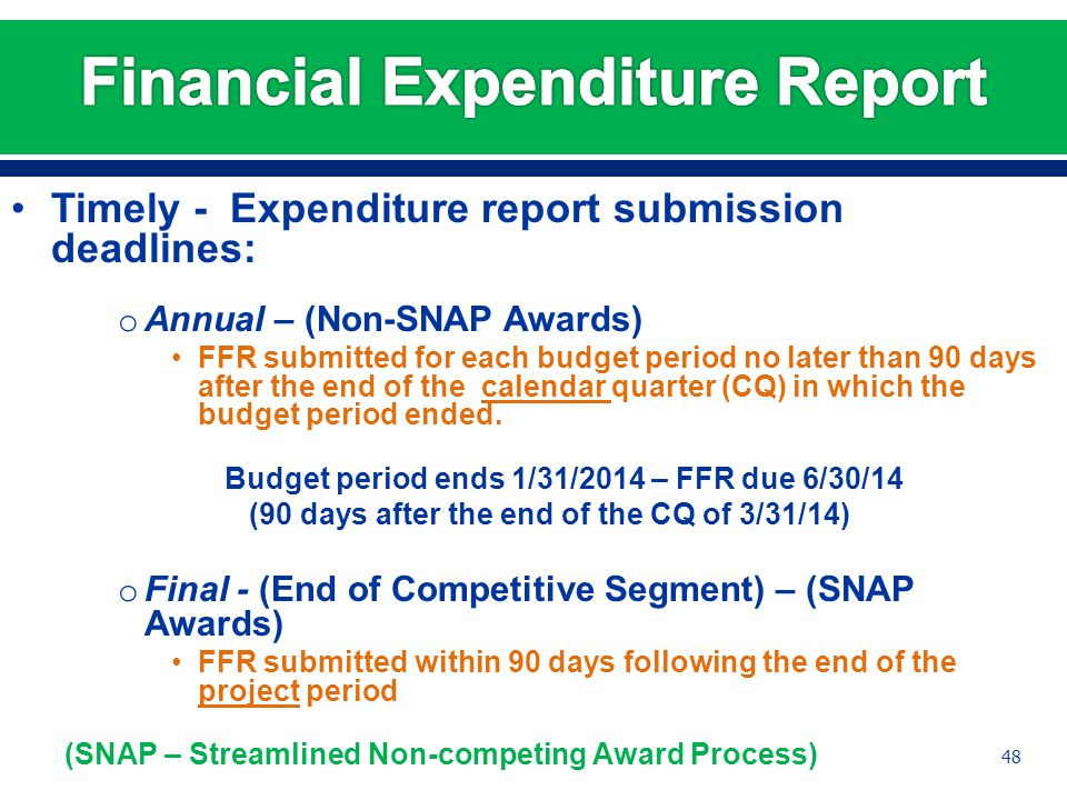 Timely - Expenditure report submission deadlines: o Annual – (Non-SNAP Awards) FFR submitted for each budget period no later than 90 days after the end of the calendar quarter (CQ) in which the budget period ended.