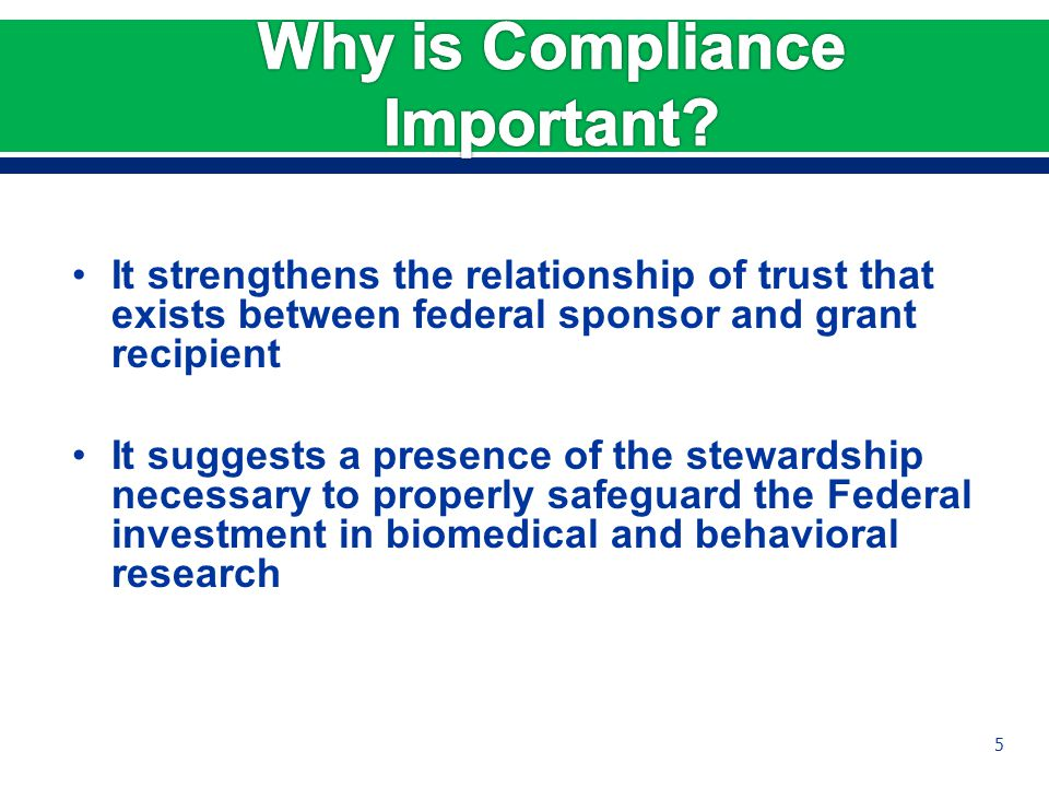 It strengthens the relationship of trust that exists between federal sponsor and grant recipient It suggests a presence of the stewardship necessary to properly safeguard the Federal investment in biomedical and behavioral research 5