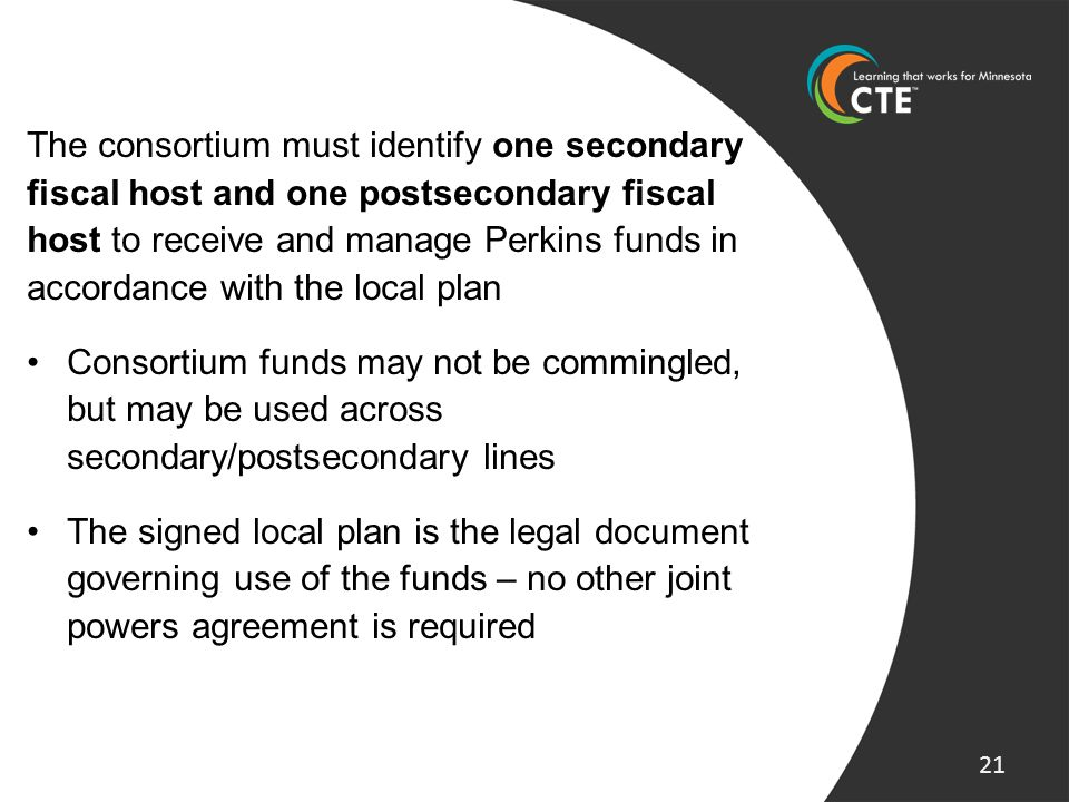 The consortium must identify one secondary fiscal host and one postsecondary fiscal host to receive and manage Perkins funds in accordance with the lo