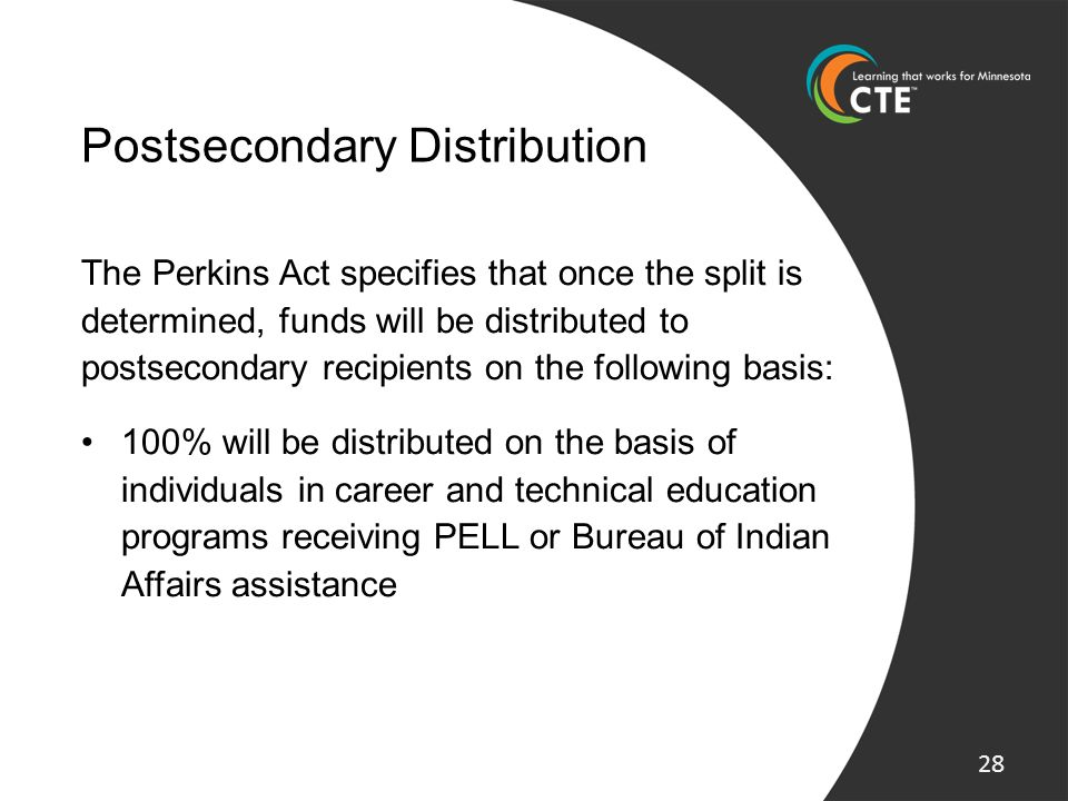 Postsecondary Distribution The Perkins Act specifies that once the split is determined, funds will be distributed to postsecondary recipients on the f