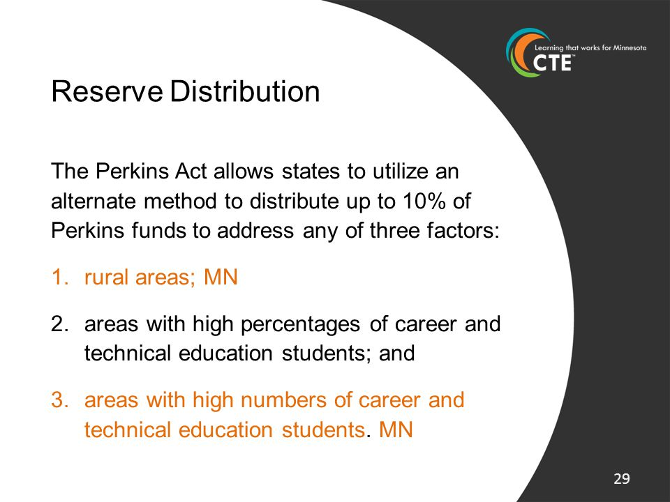 Reserve Distribution The Perkins Act allows states to utilize an alternate method to distribute up to 10% of Perkins funds to address any of three fac