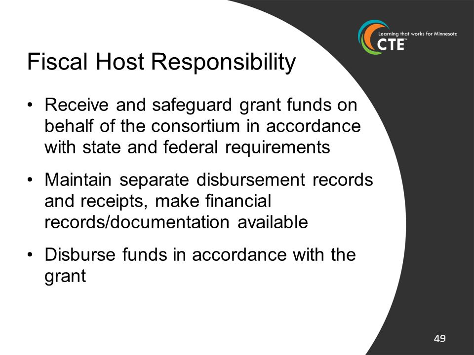 Fiscal Host Responsibility Receive and safeguard grant funds on behalf of the consortium in accordance with state and federal requirements Maintain se