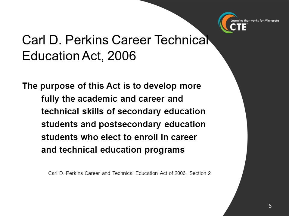 Carl D. Perkins Career Technical Education Act, 2006 The purpose of this Act is to develop more fully the academic and career and technical skills of