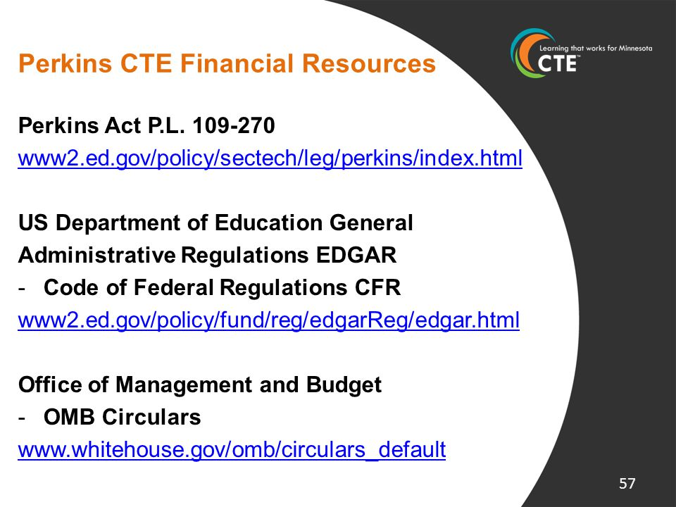 Perkins CTE Financial Resources Perkins Act P.L. 109-270 www2.ed.gov/policy/sectech/leg/perkins/index.html US Department of Education General Administ