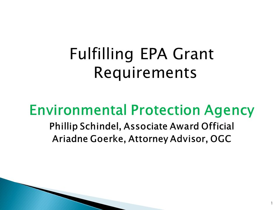 Fulfilling EPA Grant Requirements Environmental Protection Agency Phillip Schindel, Associate Award Official Ariadne Goerke, Attorney Advisor, OGC 1