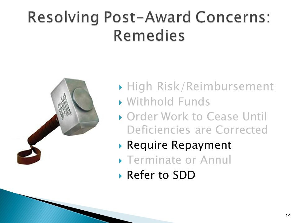 High Risk/Reimbursement  Withhold Funds  Order Work to Cease Until Deficiencies are Corrected  Require Repayment  Terminate or Annul  Refer to SDD 19