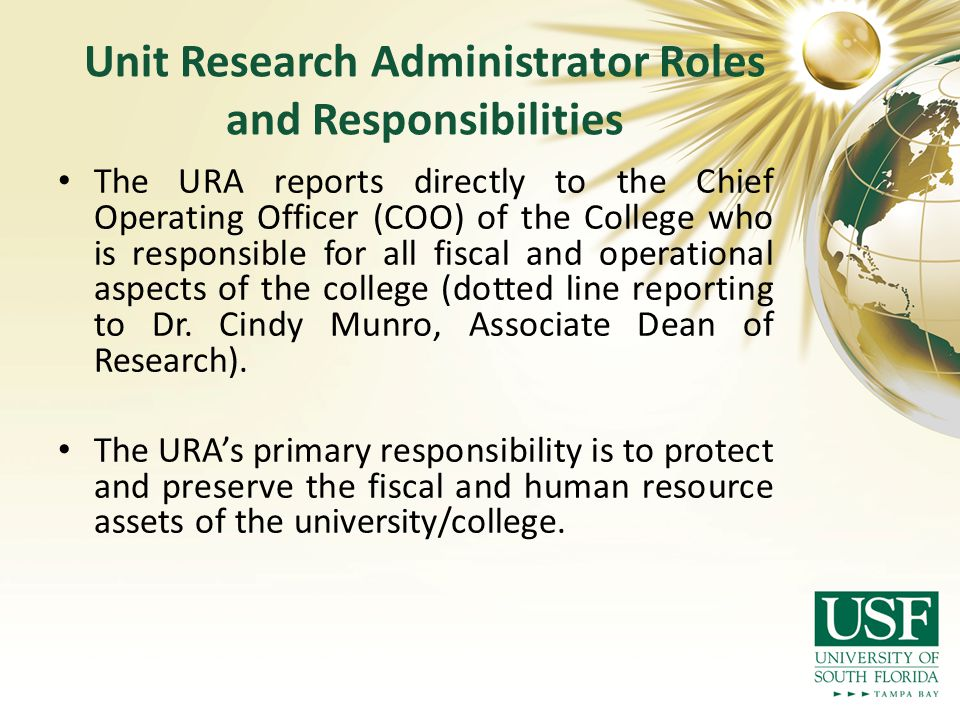 Unit Research Administrator Roles and Responsibilities The URA reports directly to the Chief Operating Officer (COO) of the College who is responsible for all fiscal and operational aspects of the college (dotted line reporting to Dr.