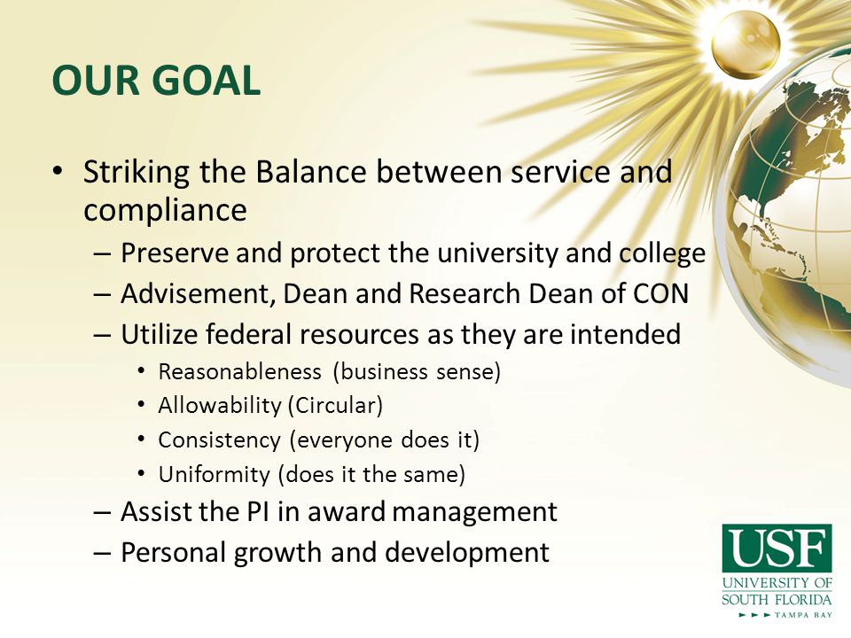 OUR GOAL Striking the Balance between service and compliance – Preserve and protect the university and college – Advisement, Dean and Research Dean of CON – Utilize federal resources as they are intended Reasonableness (business sense) Allowability (Circular) Consistency (everyone does it) Uniformity (does it the same) – Assist the PI in award management – Personal growth and development