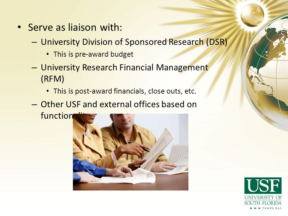 Serve as liaison with: – University Division of Sponsored Research (DSR) This is pre-award budget – University Research Financial Management (RFM) This is post-award financials, close outs, etc.