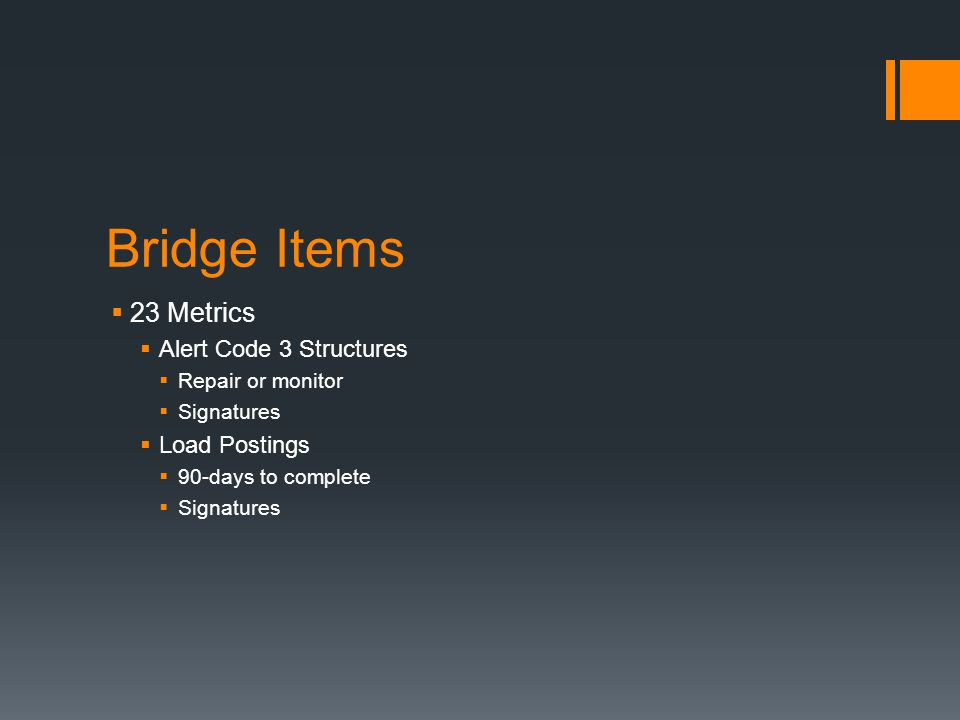 Bridge Items  23 Metrics  Alert Code 3 Structures  Repair or monitor  Signatures  Load Postings  90-days to complete  Signatures