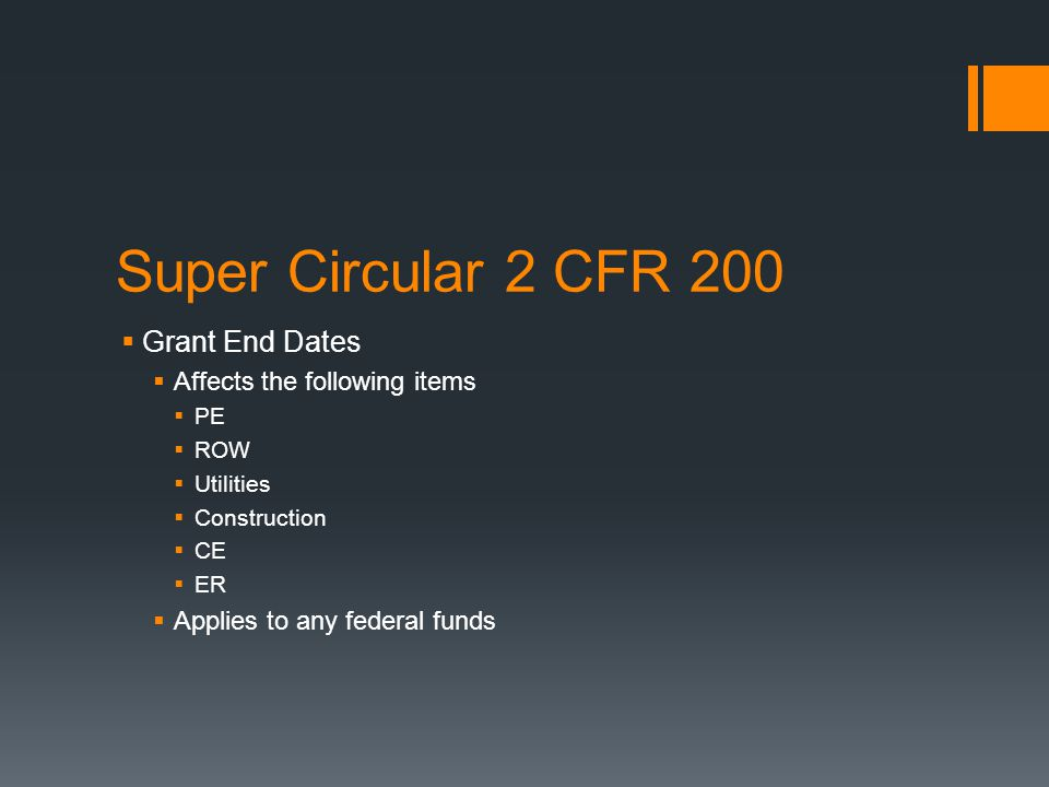 Super Circular 2 CFR 200  Grant End Dates  Affects the following items  PE  ROW  Utilities  Construction  CE  ER  Applies to any federal funds