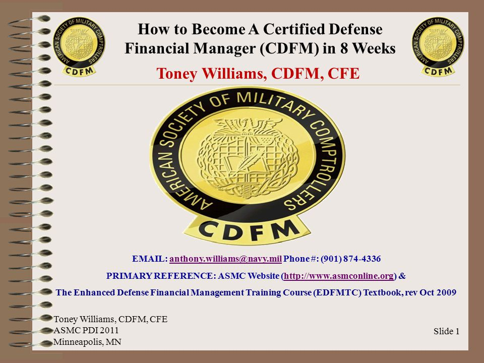 How to Become A Certified Defense Financial Manager (CDFM) in 8 Weeks Slide 2 AGENDA  Brief Overview of The Three (3) CDFM Modules  Helpful Mental Tips For Preparing for the Exam  Sample Test Questions and Answers  The Eight (8) Week Study Plan  Motivational Closing Toney Williams, CDFM, CFE ASMC PDI 2011 Minneapolis, MN
