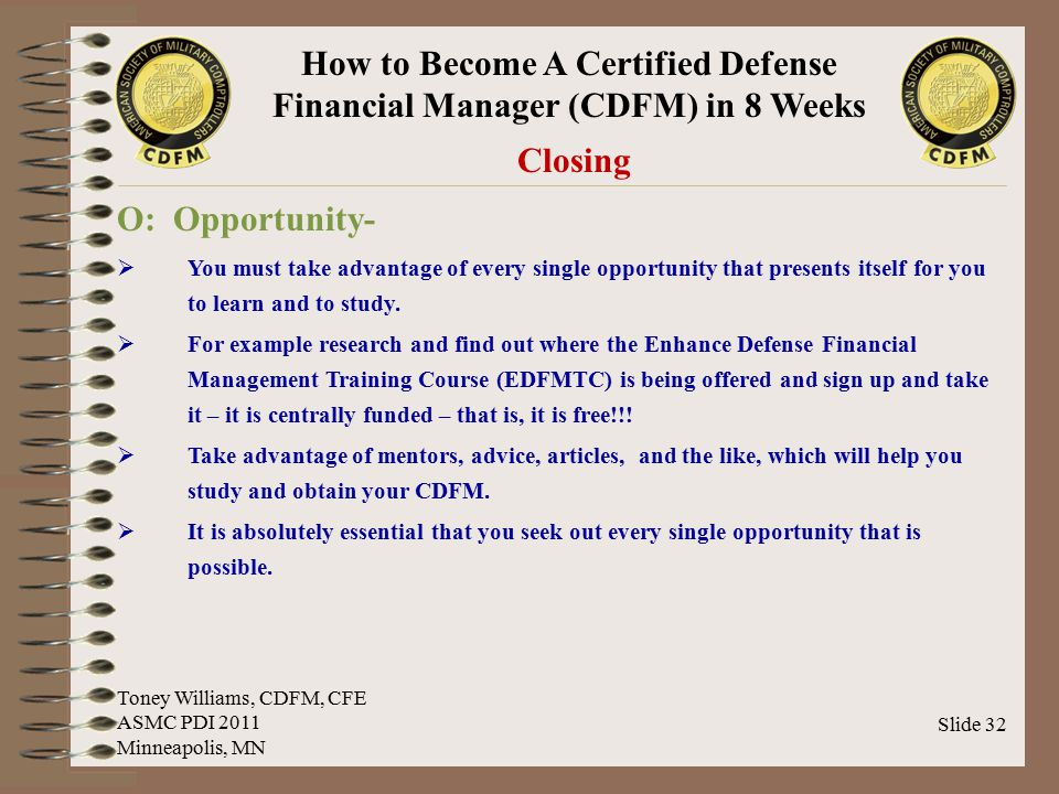 How to Become A Certified Defense Financial Manager (CDFM) in 8 Weeks Slide 32 Closing O: Opportunity-  You must take advantage of every single oppor
