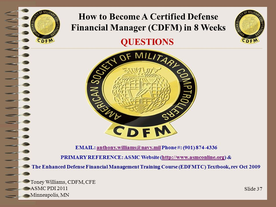 How to Become A Certified Defense Financial Manager (CDFM) in 8 Weeks Slide 37 QUESTIONS Toney Williams, CDFM, CFE ASMC PDI 2011 Minneapolis, MN EMAIL