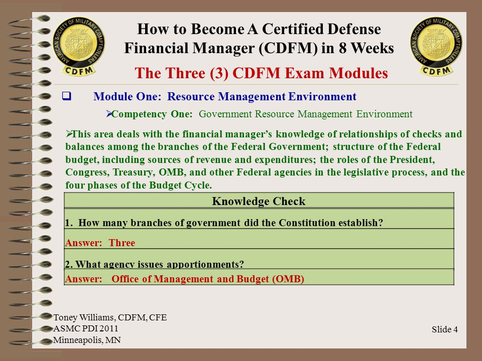 How to Become A Certified Defense Financial Manager (CDFM) in 8 Weeks Slide 25 Sample Test Questions & Answers Module Three: Accounting and Finance ABCD Toney Williams, CDFM, CFE ASMC PDI 2011 Minneapolis, MN The major focus of ________ is on certifying entitlements and making payments.