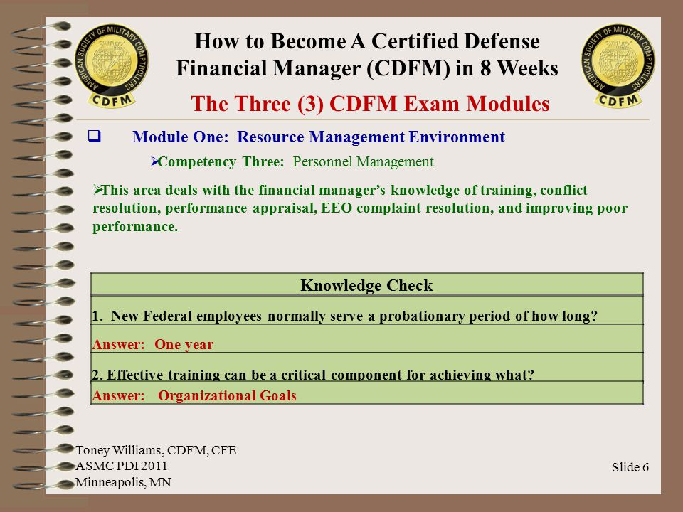 How to Become A Certified Defense Financial Manager (CDFM) in 8 Weeks Slide 7 The Three (3) CDFM Exam Modules  Module One: Resource Management Environment  Competency Four: Management's Responsibility for Internal Control  This area deals with the financial manager's knowledge of the Federal Managers' Financial Integrity Act of 1982, Comptroller General Standards for Internal Controls in the Federal Government, and applicable Federal Government and DoD management control guidance and regulations.
