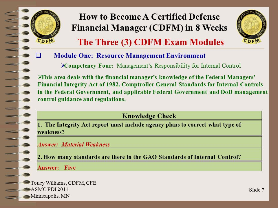 How to Become A Certified Defense Financial Manager (CDFM) in 8 Weeks Slide 18 Sample Test Questions & Answers Module One: Resource Management Environment ABCD Toney Williams, CDFM, CFE ASMC PDI 2011 Minneapolis, MN One of the goals of the _____ was to provide for improvement, in each agency of the Federal Government, of systems of accounting, financial management, and internal controls to assure the issuance of reliable financial information and to deter fraud, waste, and abuse of Government resources.