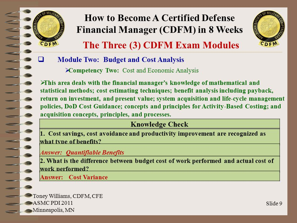 How to Become A Certified Defense Financial Manager (CDFM) in 8 Weeks Slide 10 The Three (3) CDFM Exam Modules  Module Two: Budget and Cost Analysis  Competency Three: Business Management / Process Improvement  This area deals with the financial manager's knowledge of concepts of Business Process Reengineering, special authority to use receipts, Government Performance and Results Act of 1993, and directives and regulations related to the performance of commercial activities.
