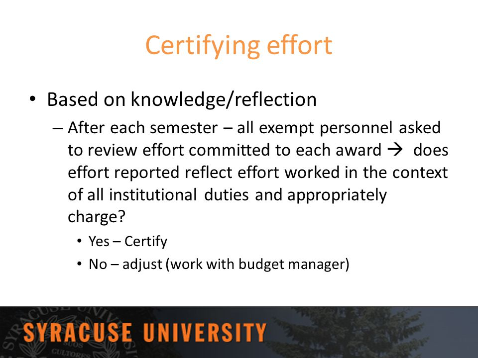 Certifying effort Based on knowledge/reflection – After each semester – all exempt personnel asked to review effort committed to each award  does eff