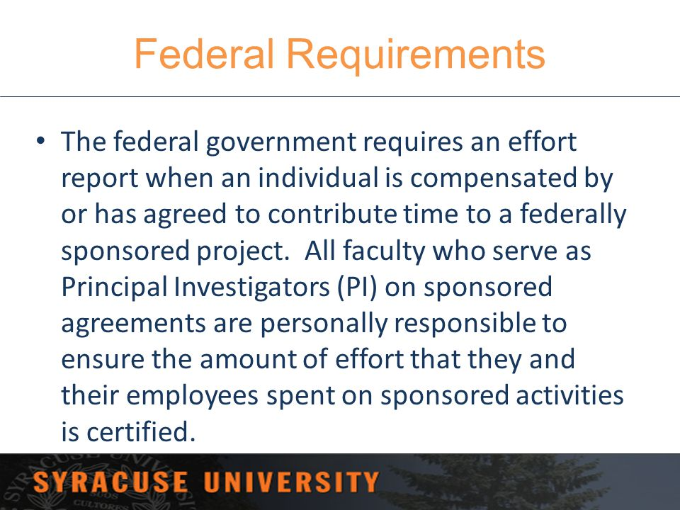 Federal Requirements The federal government requires an effort report when an individual is compensated by or has agreed to contribute time to a feder