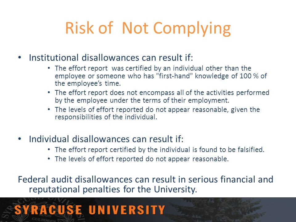 Risk of Not Complying Institutional disallowances can result if: The effort report was certified by an individual other than the employee or someone w