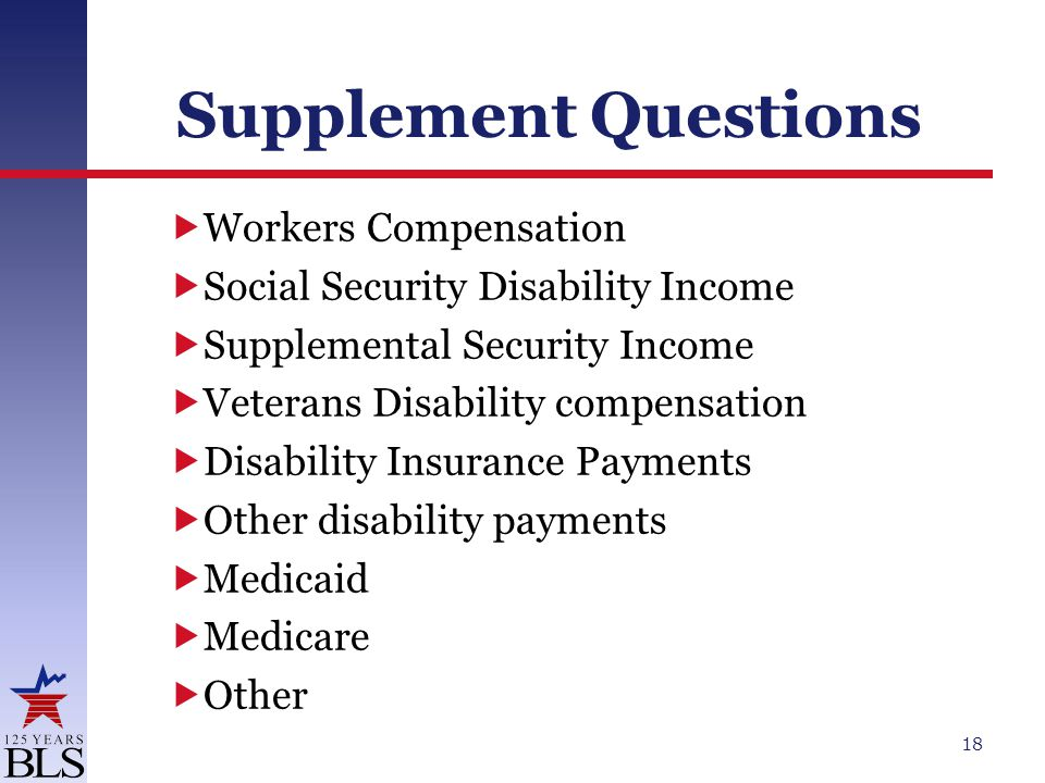 Supplement Questions  Workers Compensation  Social Security Disability Income  Supplemental Security Income  Veterans Disability compensation  Disability Insurance Payments  Other disability payments  Medicaid  Medicare  Other 18