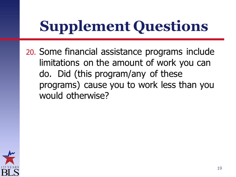 Supplement Questions 20. Some financial assistance programs include limitations on the amount of work you can do. Did (this program/any of these progr
