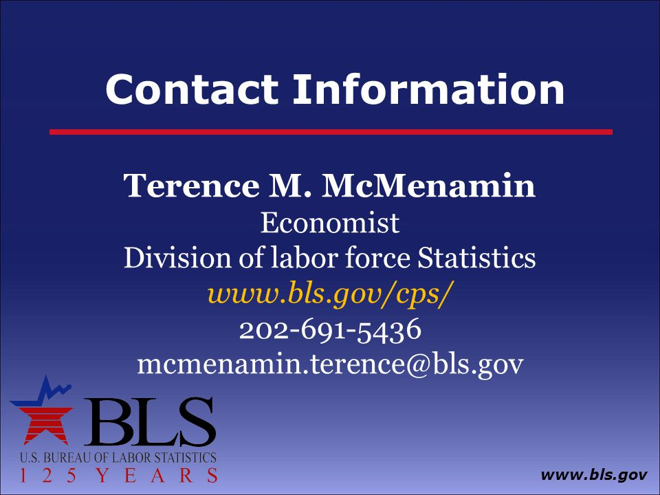 Contact Information www.bls.gov Terence M. McMenamin Economist Division of labor force Statistics www.bls.gov/cps/ 202-691-5436 mcmenamin.terence@bls.