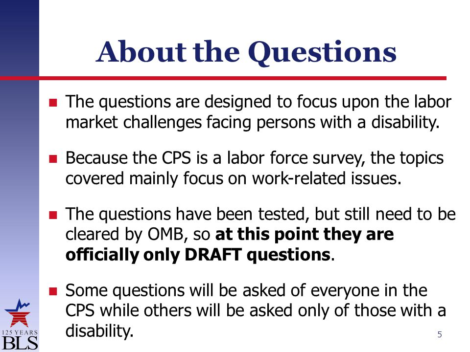 About the Questions The questions are designed to focus upon the labor market challenges facing persons with a disability.