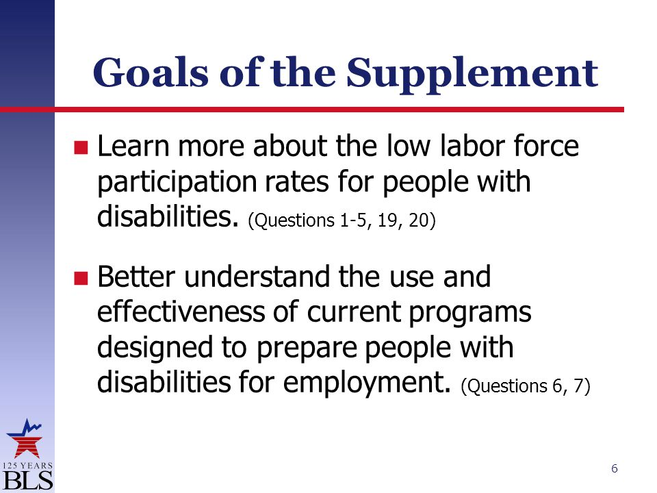 Goals of the Supplement Learn more about the low labor force participation rates for people with disabilities. (Questions 1-5, 19, 20) Better understa