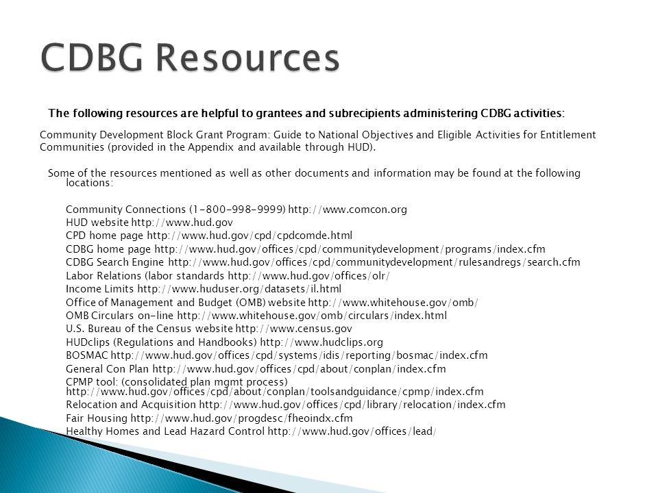 The following resources are helpful to grantees and subrecipients administering CDBG activities: Community Development Block Grant Program: Guide to National Objectives and Eligible Activities for Entitlement Communities (provided in the Appendix and available through HUD).