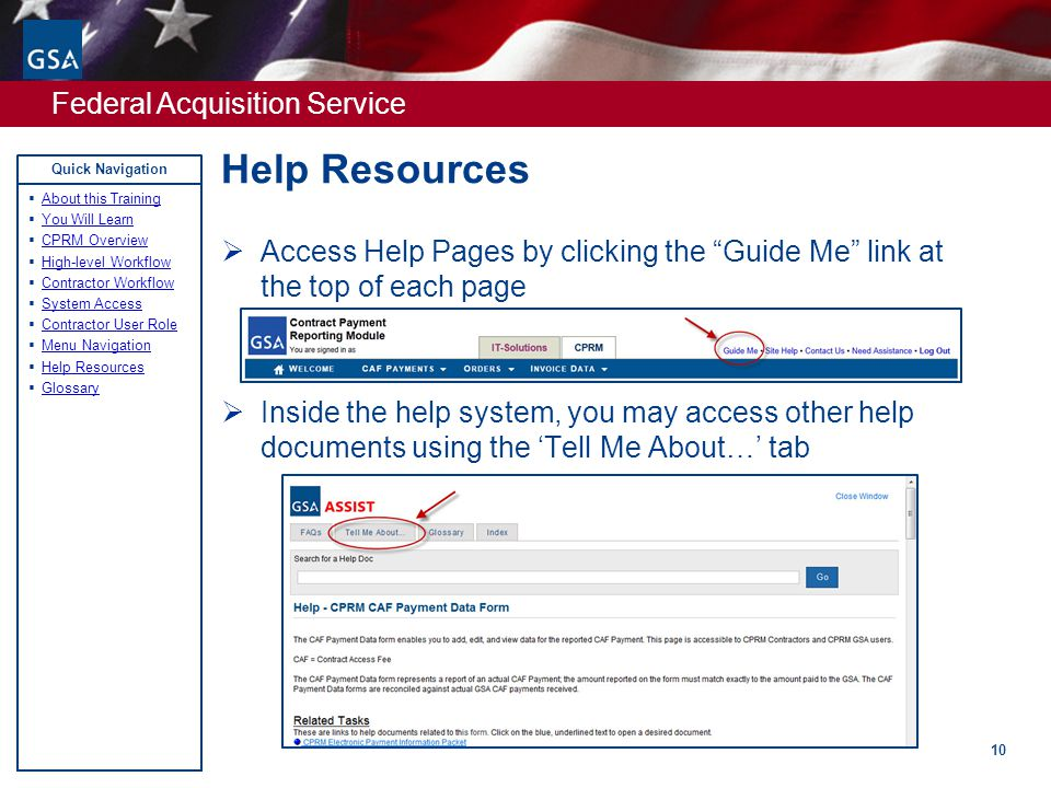 Federal Acquisition Service Quick Navigation Help Resources 10  Access Help Pages by clicking the Guide Me link at the top of each page  Inside the help system, you may access other help documents using the 'Tell Me About…' tab  About this Training About this Training  You Will Learn You Will Learn  CPRM Overview CPRM Overview  High-level Workflow High-level Workflow  Contractor Workflow Contractor Workflow  System Access System Access  Contractor User Role Contractor User Role  Menu Navigation Menu Navigation  Help Resources Help Resources  Glossary Glossary