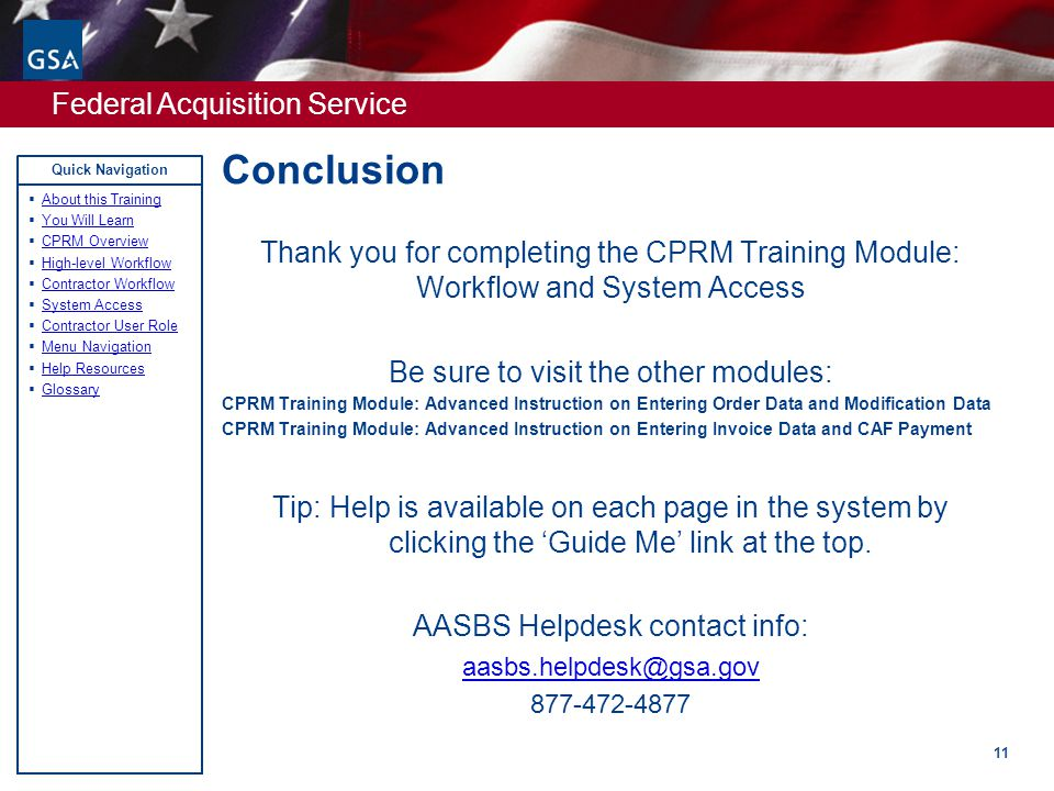 Federal Acquisition Service Quick Navigation Conclusion 11 Thank you for completing the CPRM Training Module: Workflow and System Access Be sure to visit the other modules: CPRM Training Module: Advanced Instruction on Entering Order Data and Modification Data CPRM Training Module: Advanced Instruction on Entering Invoice Data and CAF Payment Tip: Help is available on each page in the system by clicking the 'Guide Me' link at the top.
