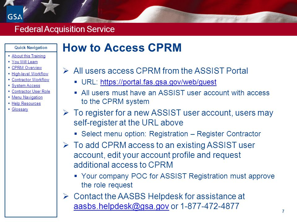 Federal Acquisition Service Quick Navigation How to Access CPRM 7  All users access CPRM from the ASSIST Portal  URL: https://portal.fas.gsa.gov/web/guesthttps://portal.fas.gsa.gov/web/guest  All users must have an ASSIST user account with access to the CPRM system  To register for a new ASSIST user account, users may self-register at the URL above  Select menu option: Registration – Register Contractor  To add CPRM access to an existing ASSIST user account, edit your account profile and request additional access to CPRM  Your company POC for ASSIST Registration must approve the role request  Contact the AASBS Helpdesk for assistance at aasbs.helpdesk@gsa.gov or 1-877-472-4877 aasbs.helpdesk@gsa.gov  About this Training About this Training  You Will Learn You Will Learn  CPRM Overview CPRM Overview  High-level Workflow High-level Workflow  Contractor Workflow Contractor Workflow  System Access System Access  Contractor User Role Contractor User Role  Menu Navigation Menu Navigation  Help Resources Help Resources  Glossary Glossary