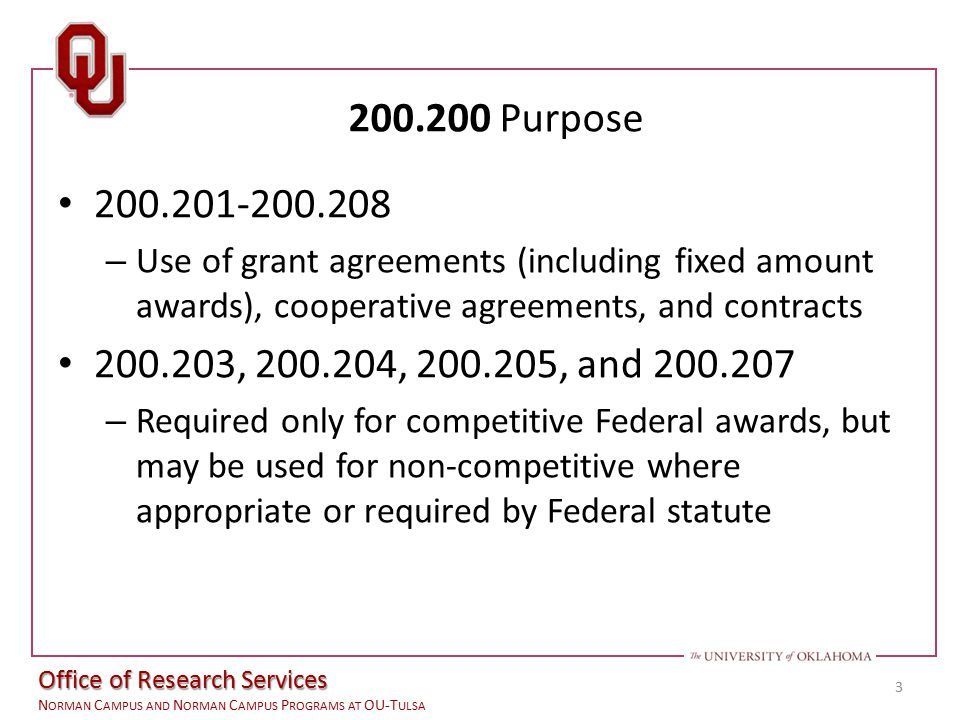 Office of the Vice President for Research N ORMAN C AMPUS AND N ORMAN C AMPUS P ROGRAMS AT OU-T ULSA 200.200 Purpose 200.201-200.208 – Use of grant agreements (including fixed amount awards), cooperative agreements, and contracts 200.203, 200.204, 200.205, and 200.207 – Required only for competitive Federal awards, but may be used for non-competitive where appropriate or required by Federal statute 3 Office of Research Services N ORMAN C AMPUS AND N ORMAN C AMPUS P ROGRAMS AT OU-T ULSA