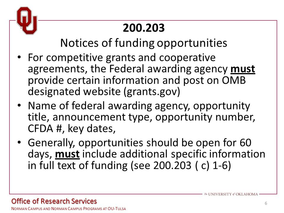 Office of the Vice President for Research N ORMAN C AMPUS AND N ORMAN C AMPUS P ROGRAMS AT OU-T ULSA 200.203 Notices of funding opportunities For competitive grants and cooperative agreements, the Federal awarding agency must provide certain information and post on OMB designated website (grants.gov) Name of federal awarding agency, opportunity title, announcement type, opportunity number, CFDA #, key dates, Generally, opportunities should be open for 60 days, must include additional specific information in full text of funding (see 200.203 ( c) 1-6) 6 Office of Research Services N ORMAN C AMPUS AND N ORMAN C AMPUS P ROGRAMS AT OU-T ULSA