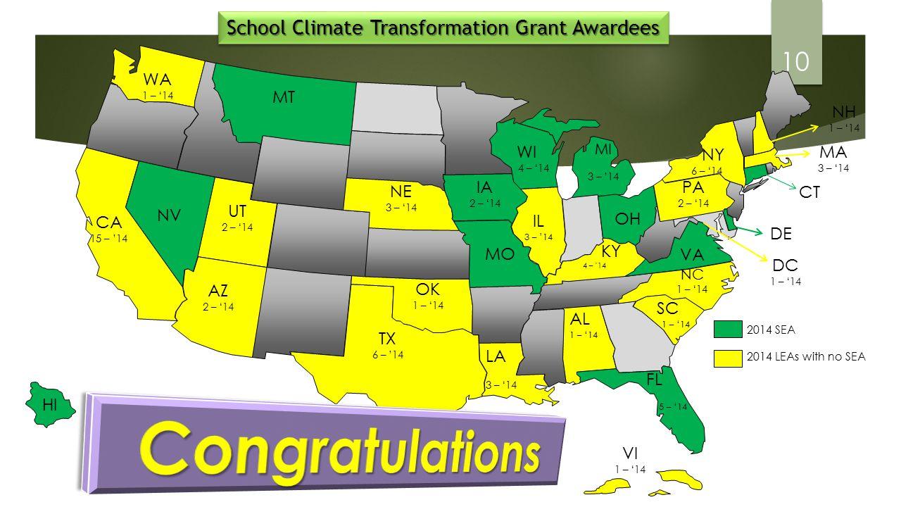 WA 1 – '14 UT 2 – '14 CA 15 – '14 NV MT AZ 2 – '14 TX 6 – '14 NE 3 – '14 OK 1 – '14 IA 2 – '14 MO LA 3 – '14 MI 3 – '14 WI 4 – '14 IL 3 – '14 KY 4 – '14 AL 1 – '14 FL 5 – '14 OH VA NC 1 – '14 SC 1 – '14 PA 2 – '14 NY 6 – '14 School Climate Transformation Grant Awardees 2014 SEA 2014 LEAs with no SEA HI CT DE MA 3 – '14 DC 1 – '14 NH 1 – '14 VI 1 – '14 10