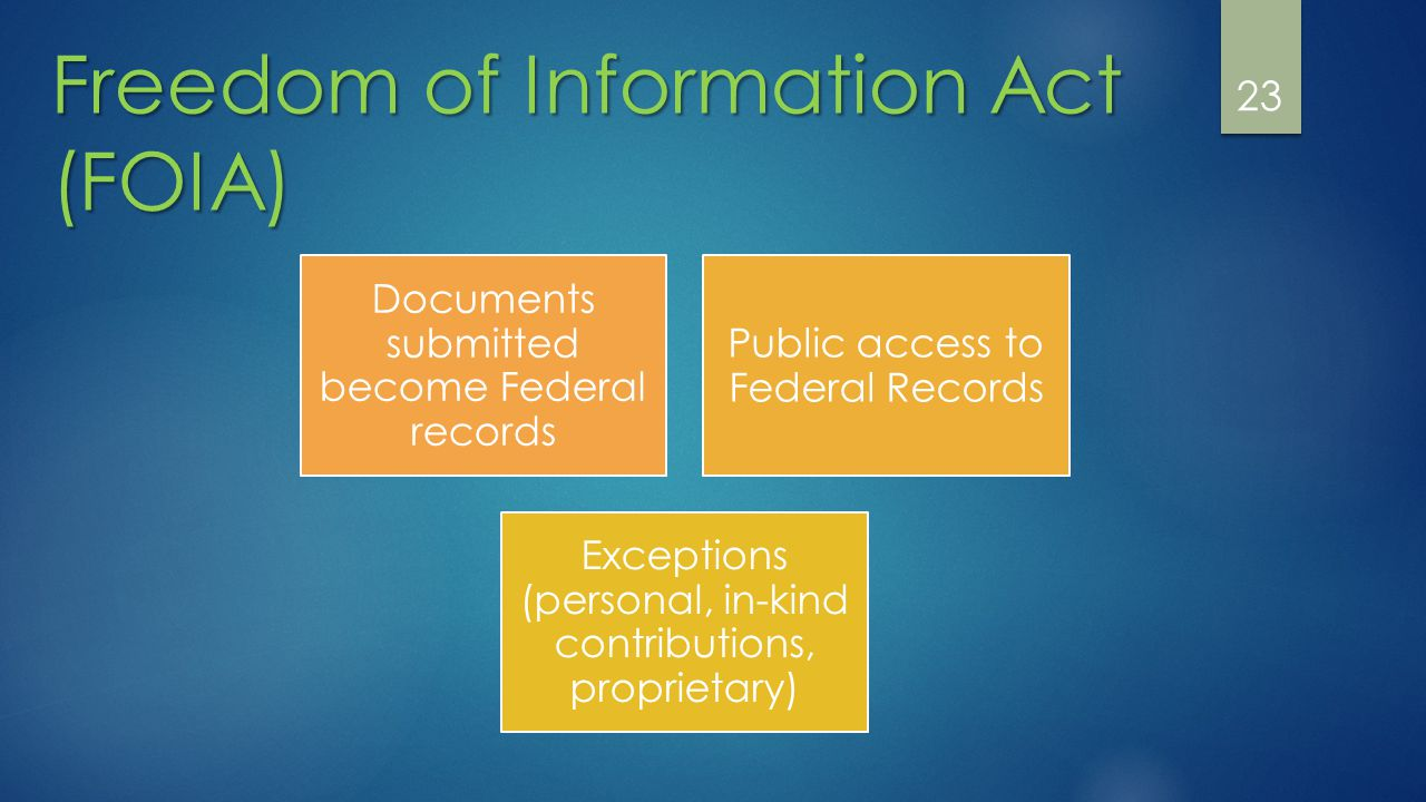 23 Freedom of Information Act (FOIA) Documents submitted become Federal records Public access to Federal Records Exceptions (personal, in-kind contributions, proprietary)