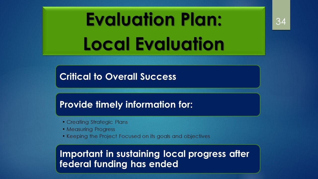 34 Evaluation Plan: Local Evaluation Evaluation Plan: Local Evaluation Critical to Overall Success Provide timely information for: Creating Strategic Plans Measuring Progress Keeping the Project Focused on its goals and objectives Important in sustaining local progress after federal funding has ended