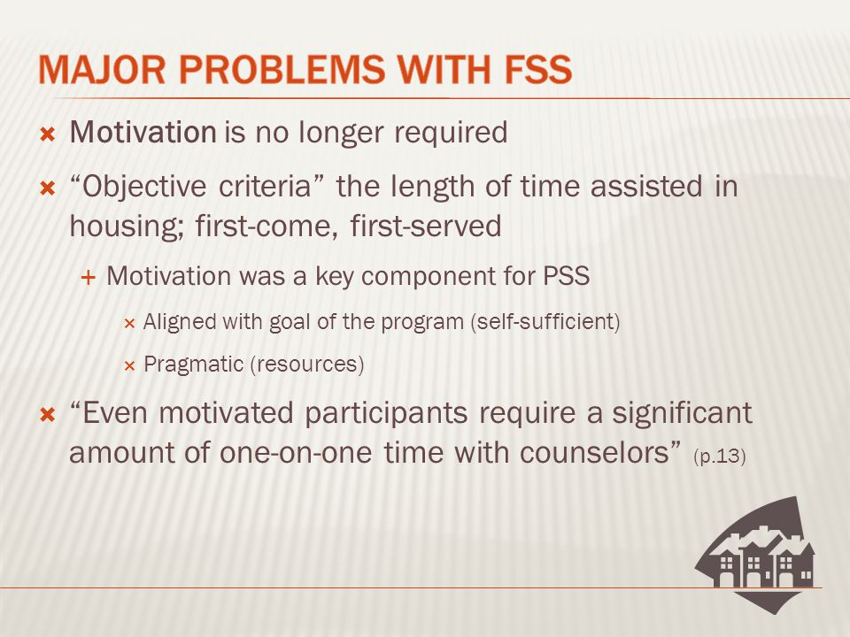  Motivation is no longer required  Objective criteria the length of time assisted in housing; first-come, first-served  Motivation was a key component for PSS  Aligned with goal of the program (self-sufficient)  Pragmatic (resources)  Even motivated participants require a significant amount of one-on-one time with counselors (p.13)