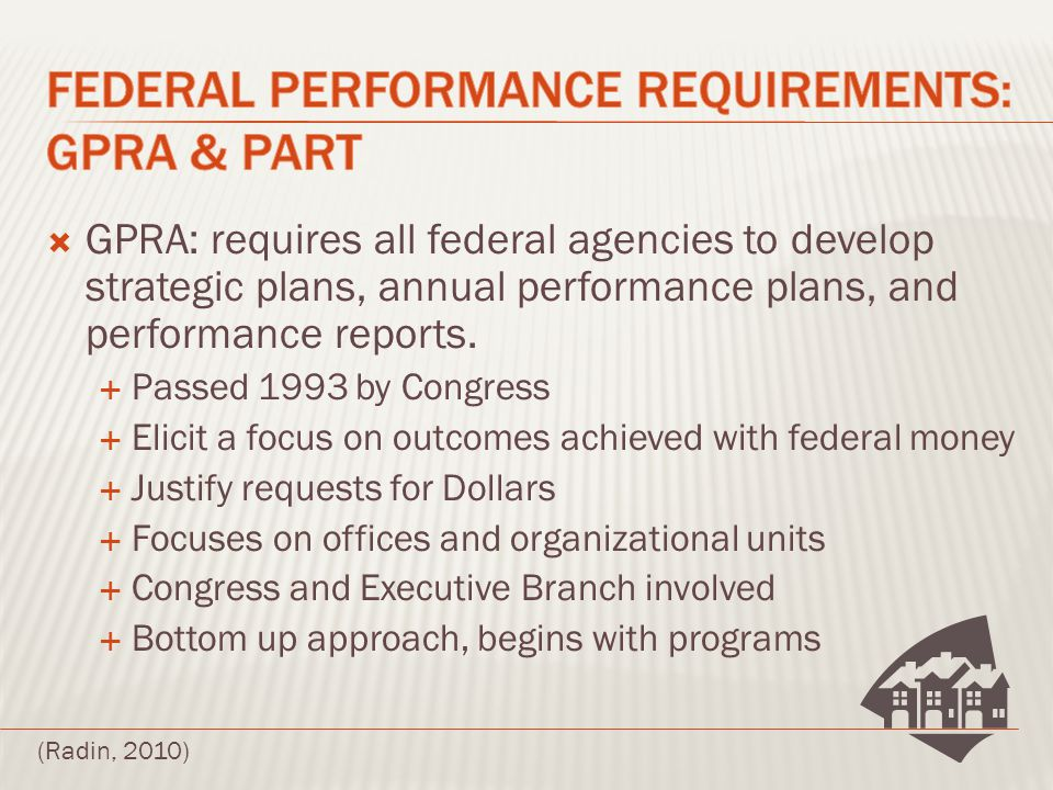 GPRA: requires all federal agencies to develop strategic plans, annual performance plans, and performance reports.