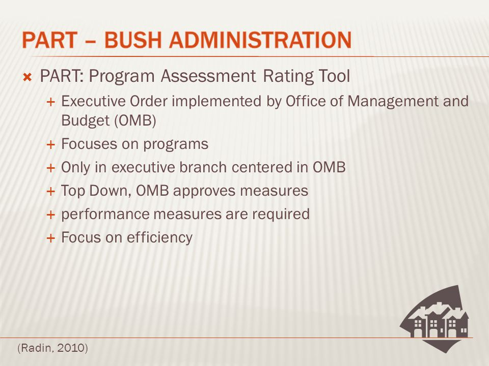  PART: Program Assessment Rating Tool  Executive Order implemented by Office of Management and Budget (OMB)  Focuses on programs  Only in executive branch centered in OMB  Top Down, OMB approves measures  performance measures are required  Focus on efficiency (Radin, 2010)